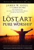 Lost Art of Pure Worship by James Goll and Chris Dupre