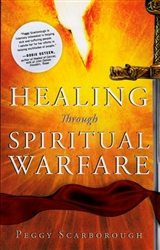Healing Through Spiritual Warfare by Peggy Scarborough