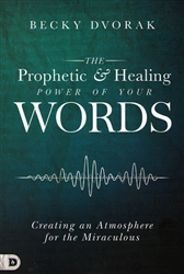 Prophetic and Healing Power of Your Words by Becky Dvorak