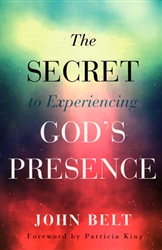 Secret to Experiencing God's Presence by John Belt