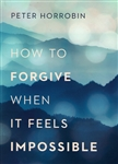 How to Forgive When it Feels Impossible by Peter Horrobin