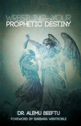 Wrestling for Your Prophetic Destiny by Alemu Beeftu