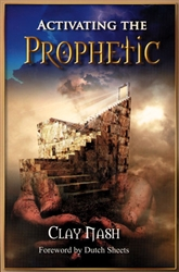 Activating The Prophetic by Clay Nash