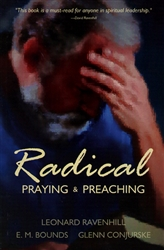 Radical Praying and Preaching by Leonard Ravenhill, E.M. Bounds and Glenn Conjurske