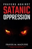 Prayers Against Satanic Oppression by Prayer Madueke