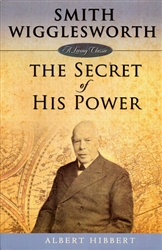 Smith Wigglesworth: The Secret Of His Power by Albert Hibbert