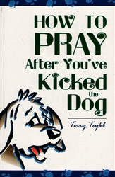 How to Pray After You've Kicked the Dog by Terry Teykl