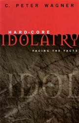 Hard Core Idolatry by C Peter Wagner