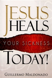 Jesus Heals Your Sickness Today by Guillermo Maldonado