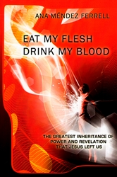 Eat My Flesh, Drink My Blood by Ana Mendez Ferrell