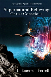 Supernatural Believing: Christ Conscious by Emerson Ferrell