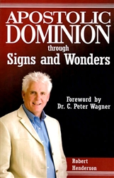 Apostolic Dominion Through Signs And Wonders by Robert Henderson