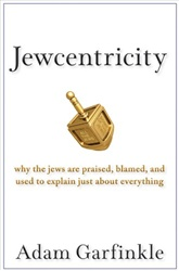 Jewcentricity: Why the Jews Are Praised, Blamed, and Used to Explain Just About Everything