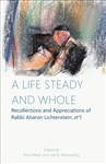 "A Life Steady and Whole: Recollections and Appreciations of Rabbi Aharon Lichtenstein, zt""l"