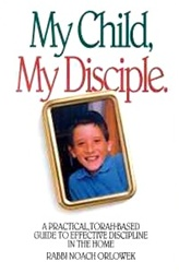 My Child, My Disciple: A Practical, Torah-Based Guide To Effective Discipline In the Home