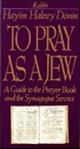 To Pray as a Jew: A Guide to the Prayer Book and the Synagogue Service<br>Hayim Halevi Donin