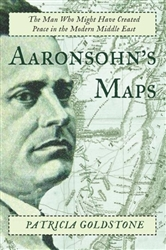 Aaronsohn's Maps: The Untold Story of the Man Who Might Have Created Peace in the Middle East