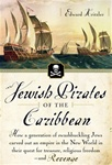 Jewish Pirates of the Caribbean; How a Generation of Swashbuckling Jews Carved Out an Empire in the New World in Their Quest for Treasure, Religious Freedom--and Revenge