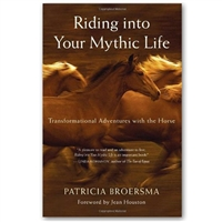 Riding Into Your Mythic Life by Patricia Broersma