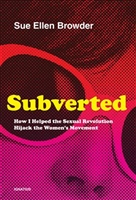 Subverted, Subverted How I Helped the Sexual Revolution Hijack the Women's Movement,