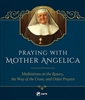 Praying with Mother Angelica Meditations on the Rosary and the Way of the Cross