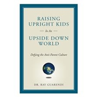 Raising Upright Kids in an Upside-Down World: Defying the Anti-Parent Culture