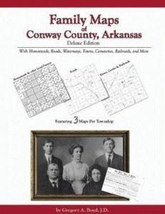 Family Maps of Conway County, Arkansas, Deluxe Edition by: Gregory Boyd