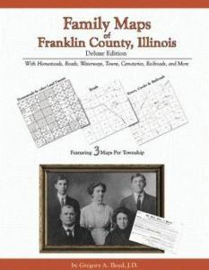 Family Maps of Franklin County, Illinois Deluxe Edition by: Gregory Boyd