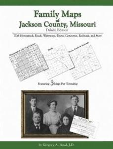 Family Maps of Jackson County, Missouri, Deluxe Edition by: Gregory Boyd