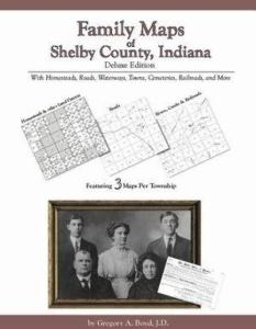 Family Maps of Shelby County, Indiana Deluxe Edition by: Gregory Boyd