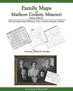 Family Maps of Madison County, Missouri: Deluxe Edition by: Gregory Boyd