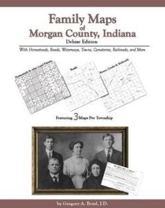 Family Maps of Morgan County, Indiana, Deluxe Edition by: Gregory Boyd