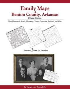 Family Maps of Benton County, Arkansas Deluxe Edition by: Gregory Boyd