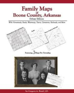 Family Maps of Boone County, Arkansas Deluxe Edition by: Gregory Boyd
