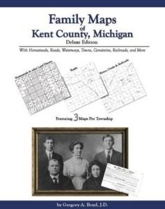 Family Maps of Kent County, Michigan, Deluxe Edition by: Gregory Boyd