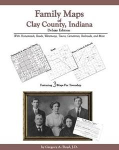 Family Maps of Clay County, Indiana, Deluxe Edition by: Gregory Boyd
