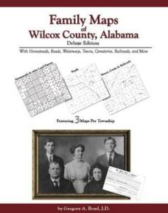 Family Maps of Wilcox County, Alabama Deluxe Edition by: Gregory Boyd