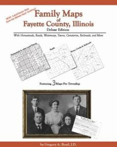 Family Maps of Fayette County, Illinois Deluxe Edition by: Gregory Boyd