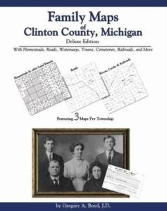 Family Maps of Clinton County, Michigan, Deluxe Edition by: Gregory Boyd