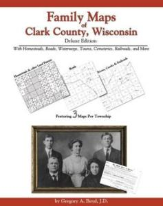 Family Maps of Clark County, Wisconsin, Deluxe Edition by: Gregory Boyd