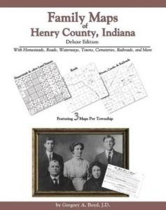 Family Maps of Henry County, Indiana, Deluxe Edition by: Gregory Boyd