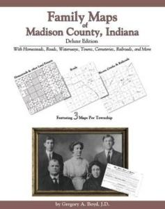 Family Maps of Madison County, Indiana, Deluxe Edition by: Gregory Boyd