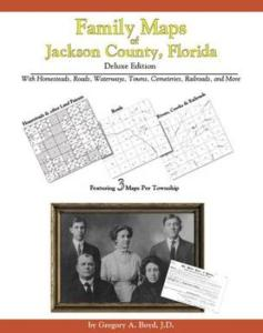 Family Maps of Jackson County, Florida, Deluxe Edition by: Gregory Boyd