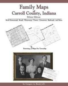 Family Maps of Carroll County, Indiana, Deluxe Edition by: Gregory Boyd