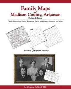Family Maps of Madison County, Arkansas, Deluxe Edition by: Gregory Boyd