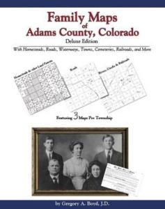 Family Maps of Adams County, Colorado, Deluxe Edition by: Gregory Boyd