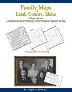 Family Maps of Latah County, Idaho, Deluxe Edition by: Gregory Boyd