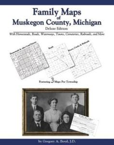 Family Maps of Muskegon County, Michigan, Deluxe Edition by: Gregory Boyd