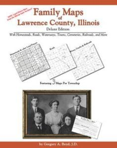 Family Maps of Lawrence County, Illinois, Deluxe Edition by: Gregory Boyd