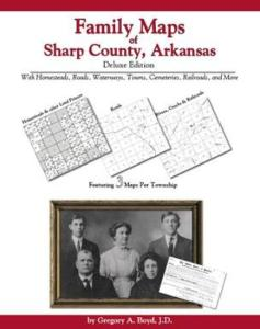 Family Maps of Sharp County, Arkansas Deluxe Edition by: Gregory Boyd